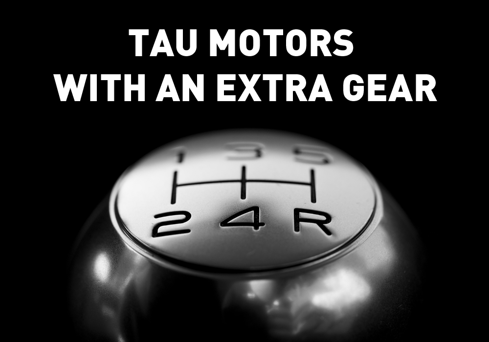 TAU MOTORS WITH AN EXTRA GEAR